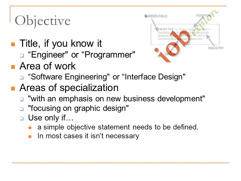 Objective Title, if you know it Engineer or Programmer Area of work Software Engineering or Interface Design Areas of specialization with an emphasis on new business development focusing on graphic design Use only if… a simple objective statement needs to be defined.