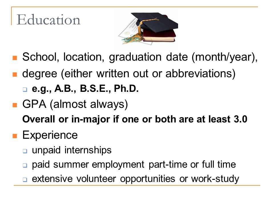 Education School, location, graduation date (month/year), degree (either written out or abbreviations) e.g., A.B., B.S.E., Ph.D.