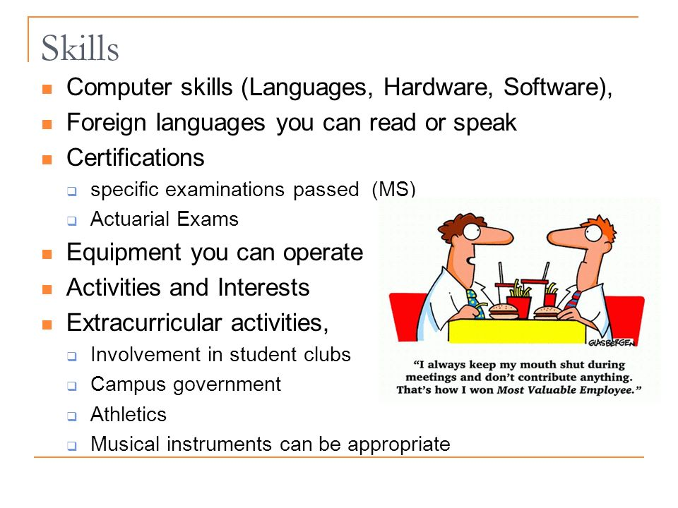 Skills Computer skills (Languages, Hardware, Software), Foreign languages you can read or speak Certifications specific examinations passed (MS) Actuarial Exams Equipment you can operate Activities and Interests Extracurricular activities, Involvement in student clubs Campus government Athletics Musical instruments can be appropriate