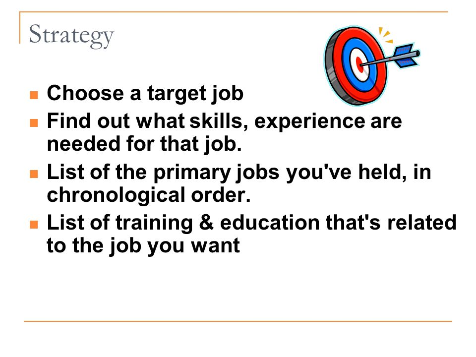 Strategy Choose a target job Find out what skills, experience are needed for that job.