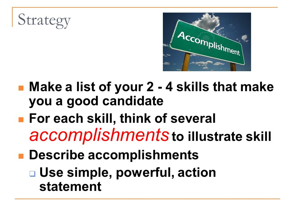 Make a list of your skills that make you a good candidate For each skill, think of several accomplishments to illustrate skill Describe accomplishments Use simple, powerful, action statement Strategy