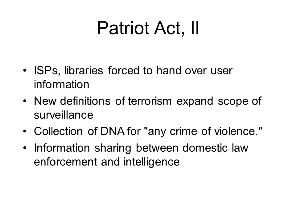 Patriot Act, II ISPs, libraries forced to hand over user information New definitions of terrorism expand scope of surveillance Collection of DNA for any crime of violence. Information sharing between domestic law enforcement and intelligence
