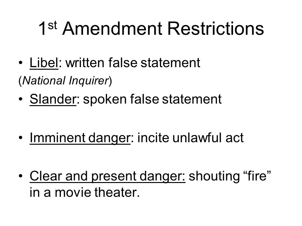 1 st Amendment Restrictions Libel: written false statement (National Inquirer) Slander: spoken false statement Imminent danger: incite unlawful act Clear and present danger: shouting fire in a movie theater.