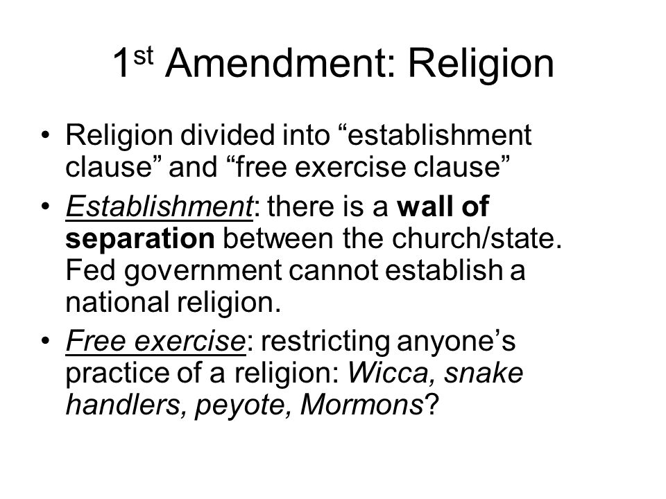 1 st Amendment: Religion Religion divided into establishment clause and free exercise clause Establishment: there is a wall of separation between the church/state.