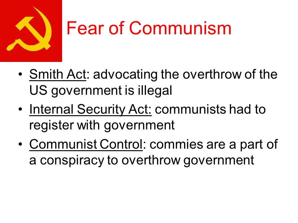 Fear of Communism Smith Act: advocating the overthrow of the US government is illegal Internal Security Act: communists had to register with government Communist Control: commies are a part of a conspiracy to overthrow government