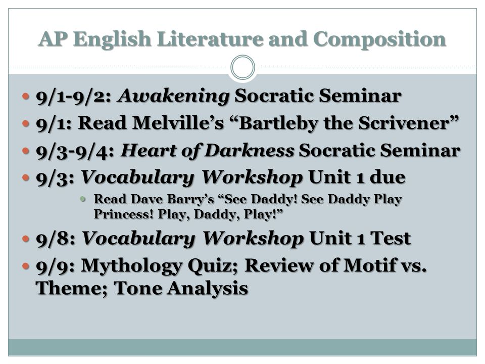 AP English Literature and Composition 9/1-9/2: Awakening Socratic Seminar 9/1-9/2: Awakening Socratic Seminar 9/1: Read Melvilles Bartleby the Scrivener 9/1: Read Melvilles Bartleby the Scrivener 9/3-9/4: Heart of Darkness Socratic Seminar 9/3-9/4: Heart of Darkness Socratic Seminar 9/3: Vocabulary Workshop Unit 1 due 9/3: Vocabulary Workshop Unit 1 due Read Dave Barrys See Daddy.
