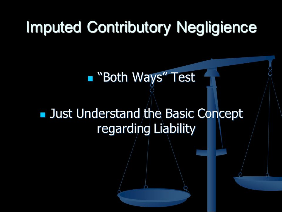 Imputed Contributory Negligience Both Ways Test Both Ways Test Just Understand the Basic Concept regarding Liability Just Understand the Basic Concept regarding Liability