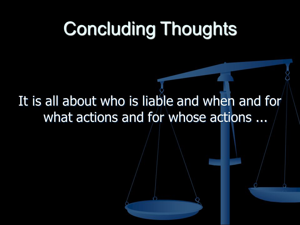 Concluding Thoughts It is all about who is liable and when and for what actions and for whose actions...