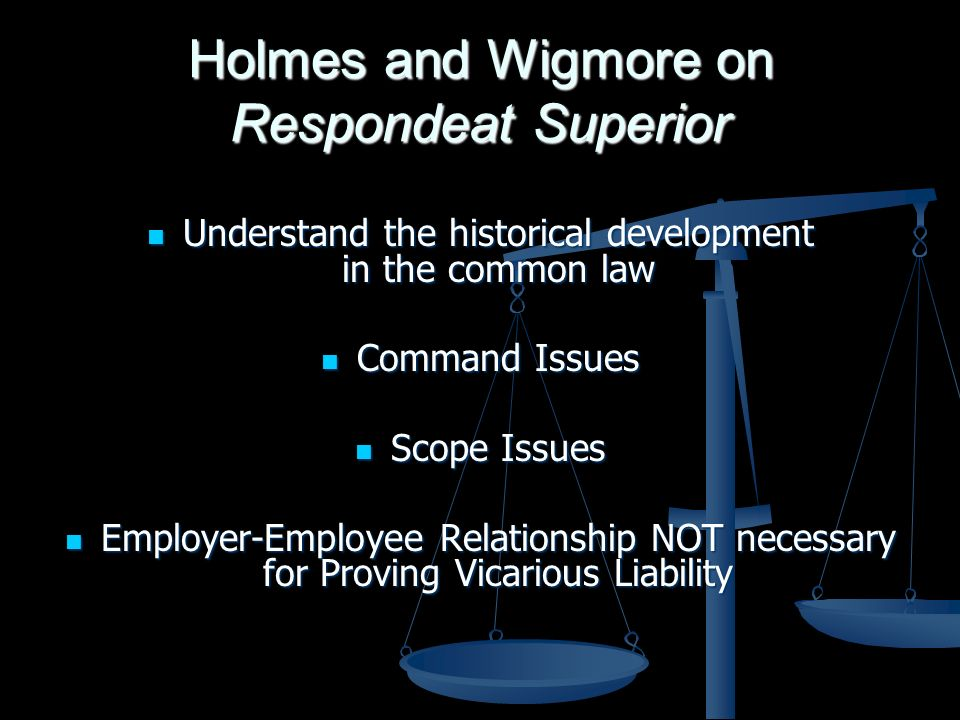 Holmes and Wigmore on Respondeat Superior Understand the historical development in the common law Understand the historical development in the common law Command Issues Command Issues Scope Issues Scope Issues Employer-Employee Relationship NOT necessary for Proving Vicarious Liability Employer-Employee Relationship NOT necessary for Proving Vicarious Liability