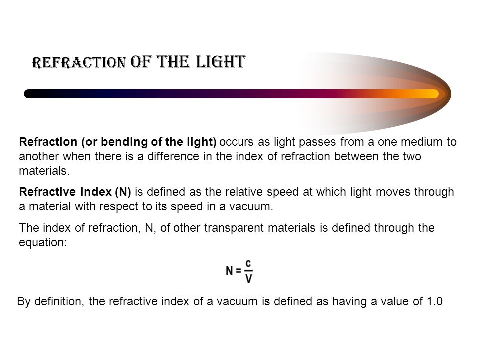 REFRACTION of the light Refraction (or bending of the light) occurs as light passes from a one medium to another when there is a difference in the index of refraction between the two materials.