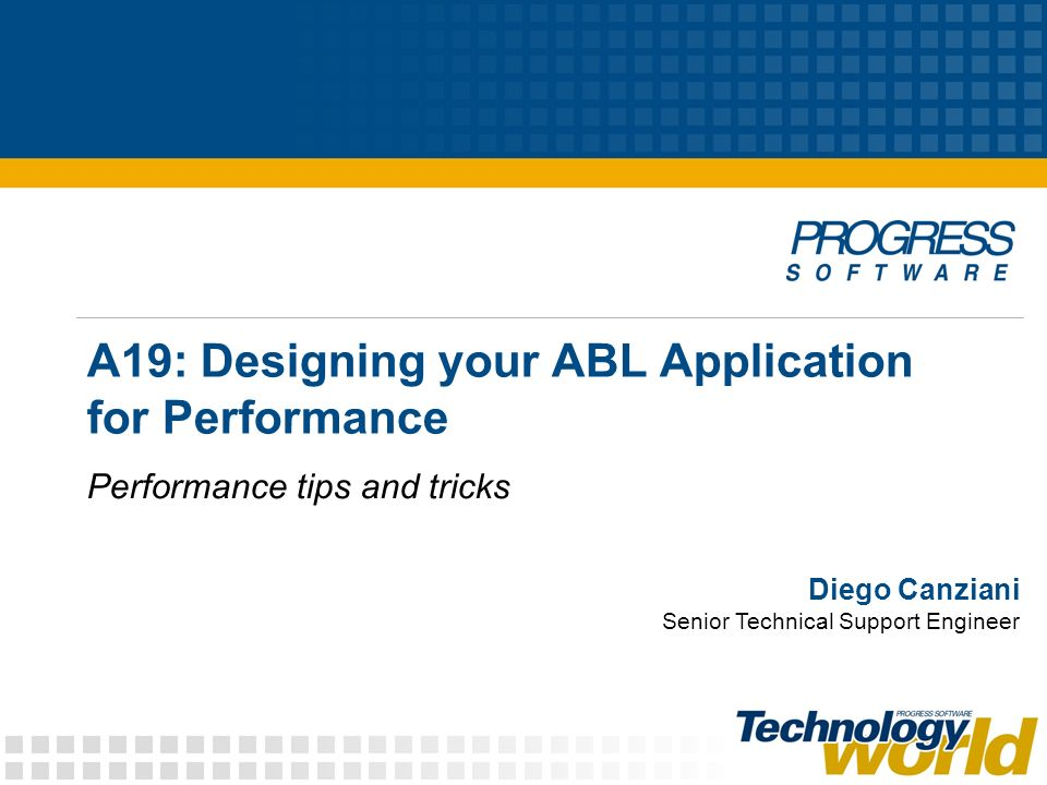 A19: Designing your ABL Application for Performance Performance tips and tricks Diego Canziani Senior Technical Support Engineer