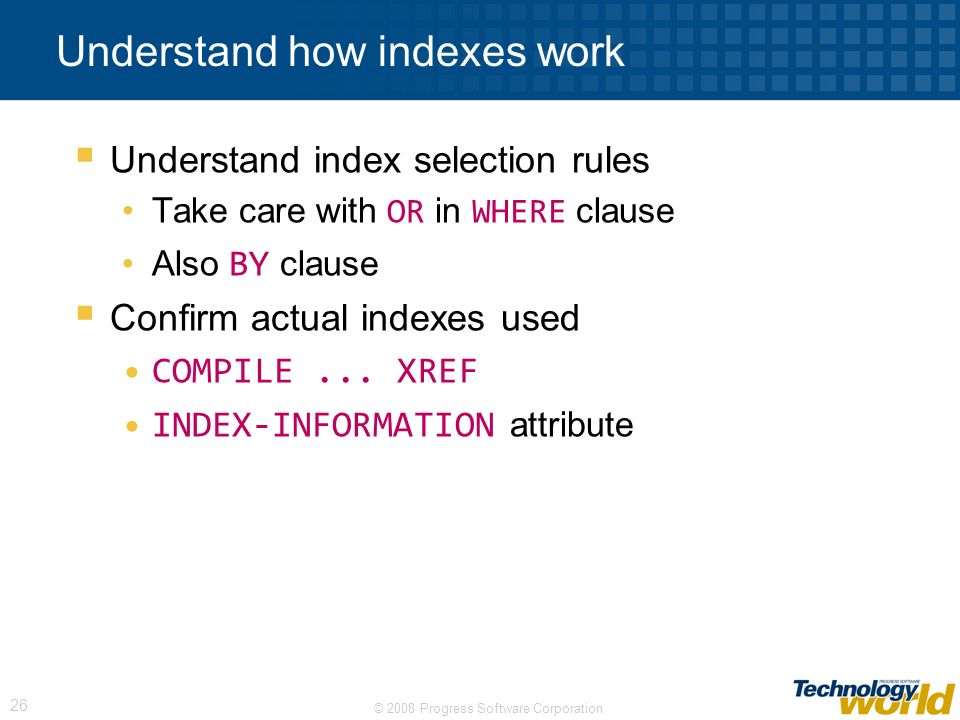 © 2008 Progress Software Corporation 26 Understand how indexes work Understand index selection rules Take care with OR in WHERE clause Also BY clause Confirm actual indexes used COMPILE...