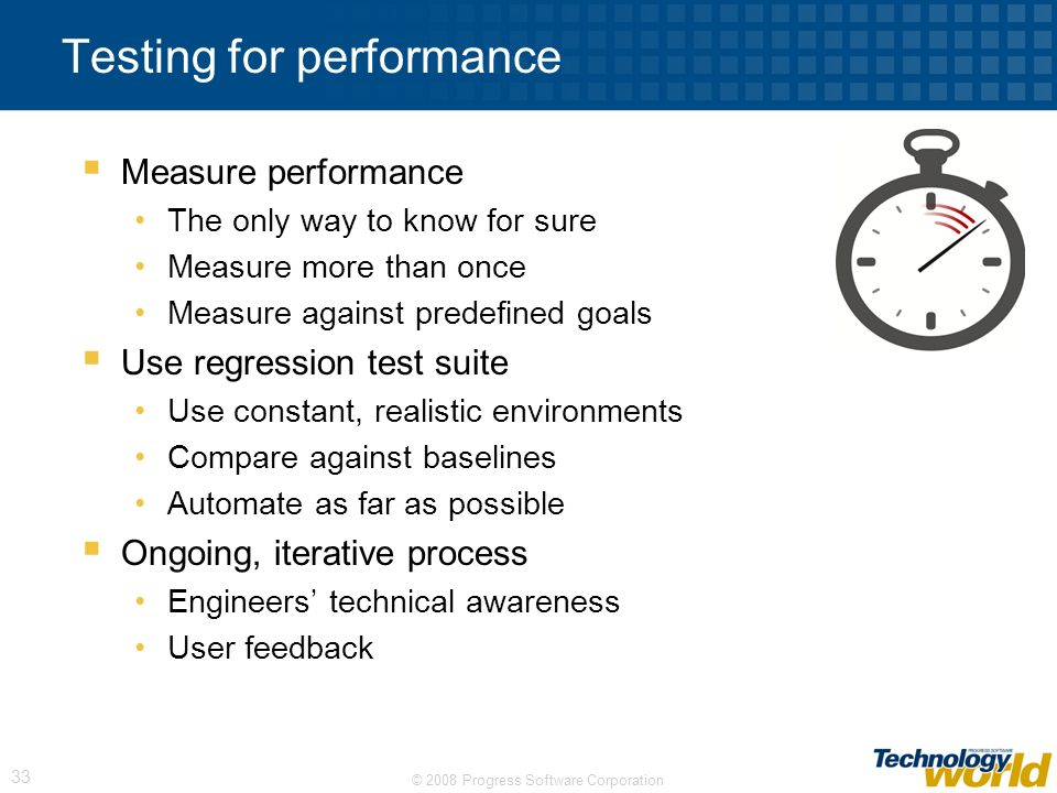 © 2008 Progress Software Corporation 33 Testing for performance Measure performance The only way to know for sure Measure more than once Measure against predefined goals Use regression test suite Use constant, realistic environments Compare against baselines Automate as far as possible Ongoing, iterative process Engineers technical awareness User feedback