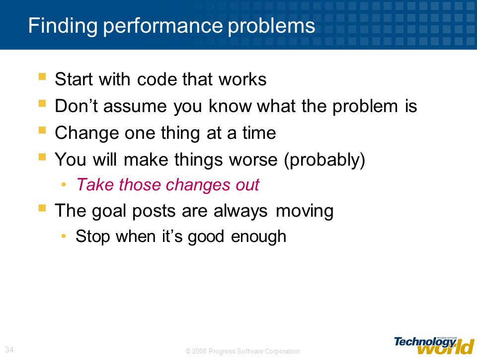 © 2008 Progress Software Corporation 34 Finding performance problems Start with code that works Dont assume you know what the problem is Change one thing at a time You will make things worse (probably) Take those changes out The goal posts are always moving Stop when its good enough