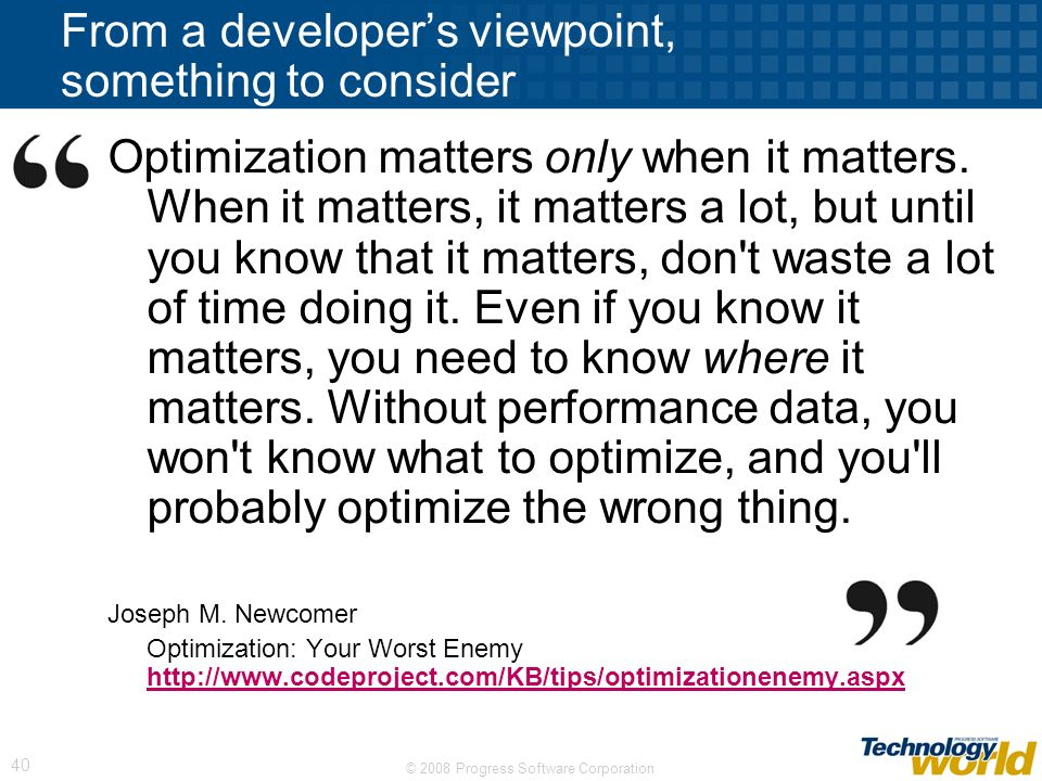 © 2008 Progress Software Corporation 40 From a developers viewpoint, something to consider Optimization matters only when it matters.