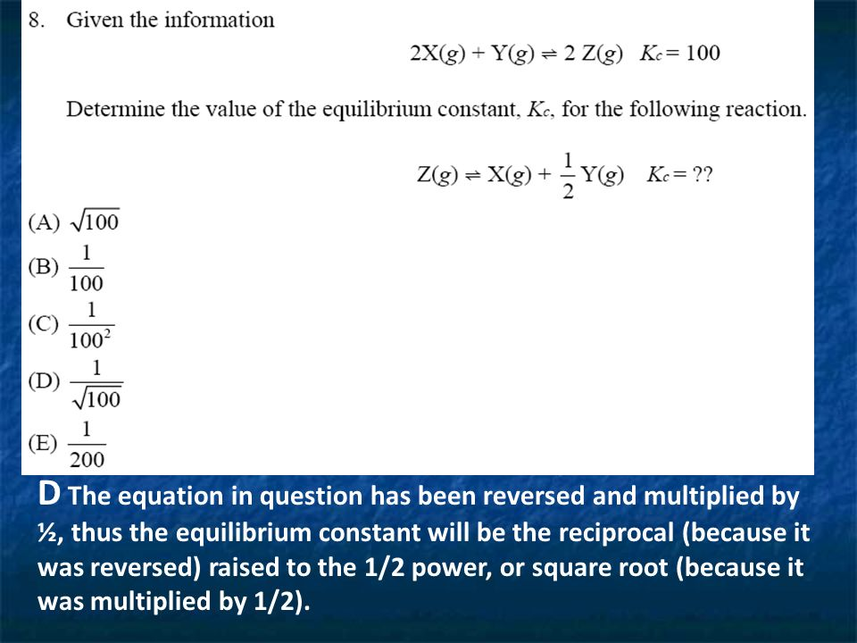 D The equation in question has been reversed and multiplied by ½, thus the equilibrium constant will be the reciprocal (because it was reversed) raised to the 1/2 power, or square root (because it was multiplied by 1/2).