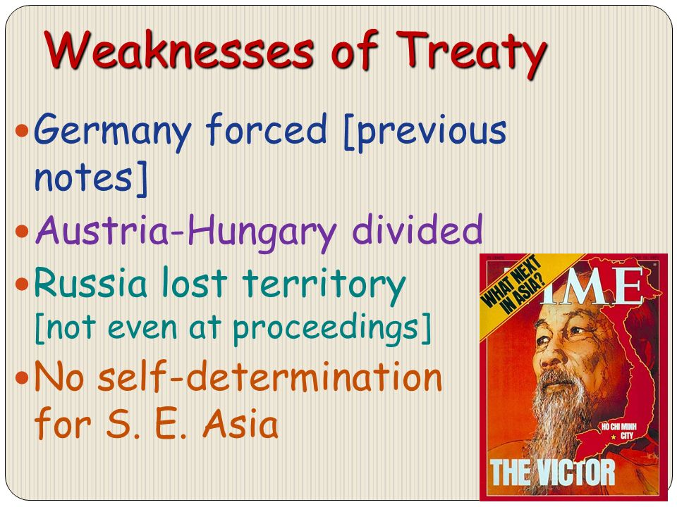 Weaknesses of Treaty Germany forced [previous notes] Austria-Hungary divided Russia lost territory [not even at proceedings] No self-determination for S.