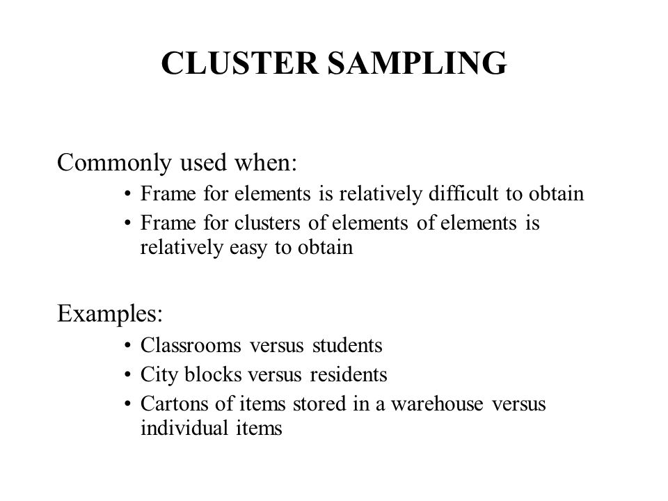 CLUSTER SAMPLING Commonly used when: Frame for elements is relatively difficult to obtain Frame for clusters of elements of elements is relatively easy to obtain Examples: Classrooms versus students City blocks versus residents Cartons of items stored in a warehouse versus individual items