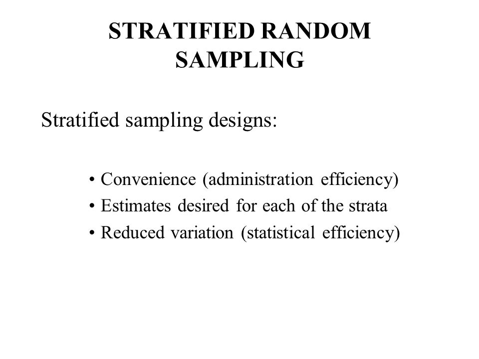 STRATIFIED RANDOM SAMPLING Stratified sampling designs: Convenience (administration efficiency) Estimates desired for each of the strata Reduced variation (statistical efficiency)
