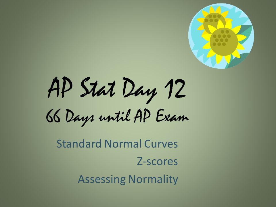 AP Stat Day Days until AP Exam Standard Normal Curves Z-scores Assessing Normality