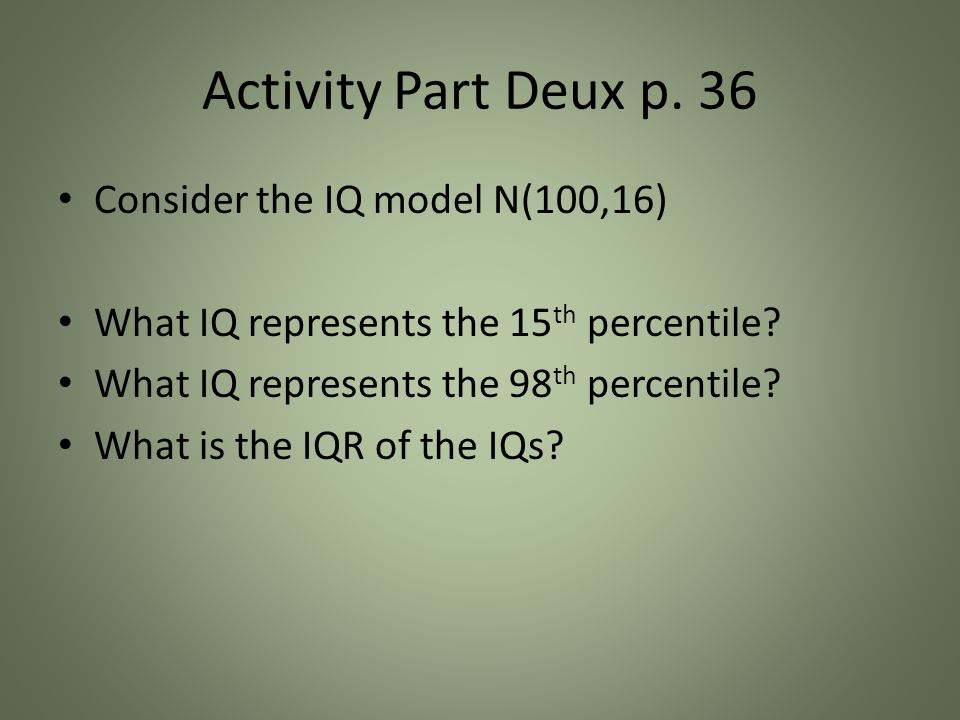 Activity Part Deux p. 36 Consider the IQ model N(100,16) What IQ represents the 15 th percentile.
