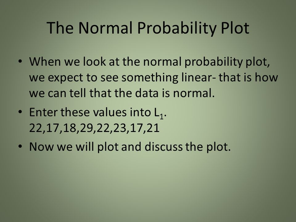 The Normal Probability Plot When we look at the normal probability plot, we expect to see something linear- that is how we can tell that the data is normal.