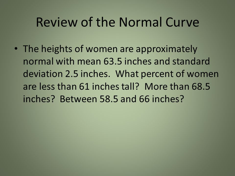 Review of the Normal Curve The heights of women are approximately normal with mean 63.5 inches and standard deviation 2.5 inches.