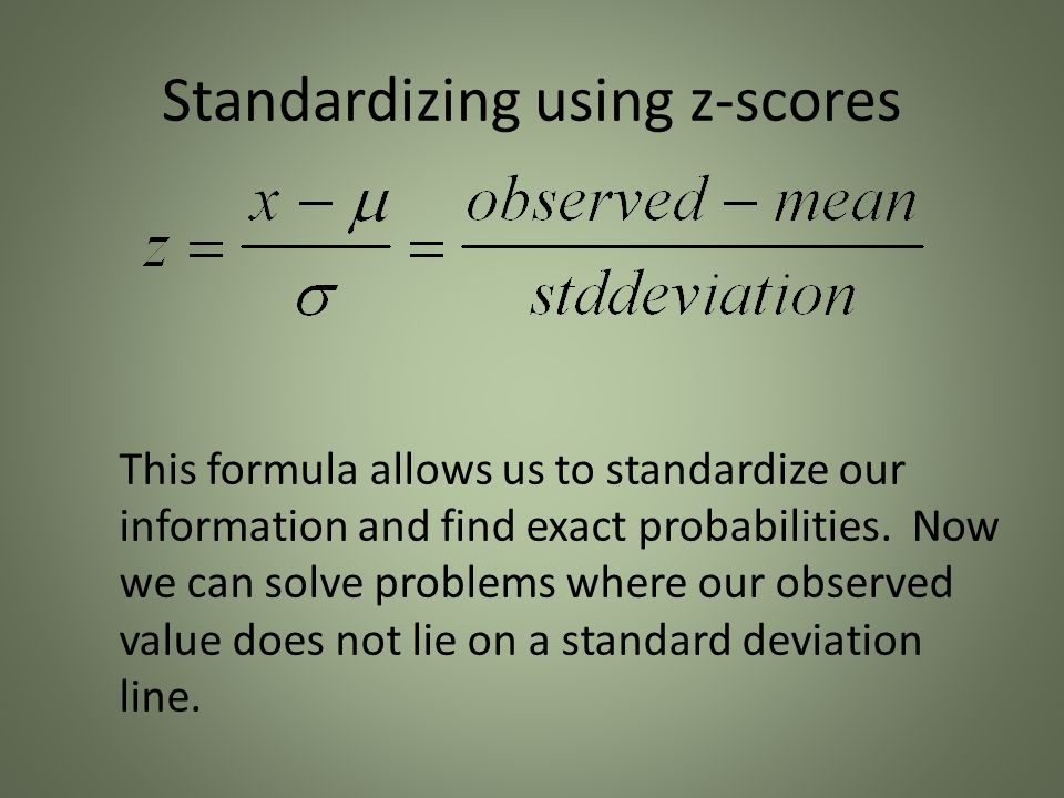 Standardizing using z-scores This formula allows us to standardize our information and find exact probabilities.