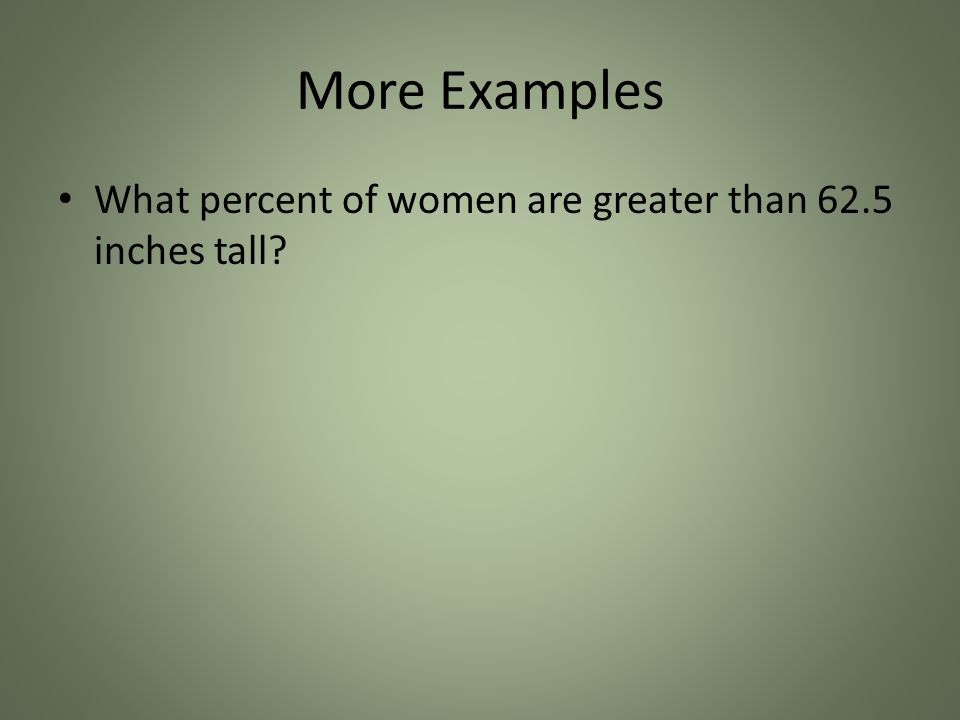More Examples What percent of women are greater than 62.5 inches tall