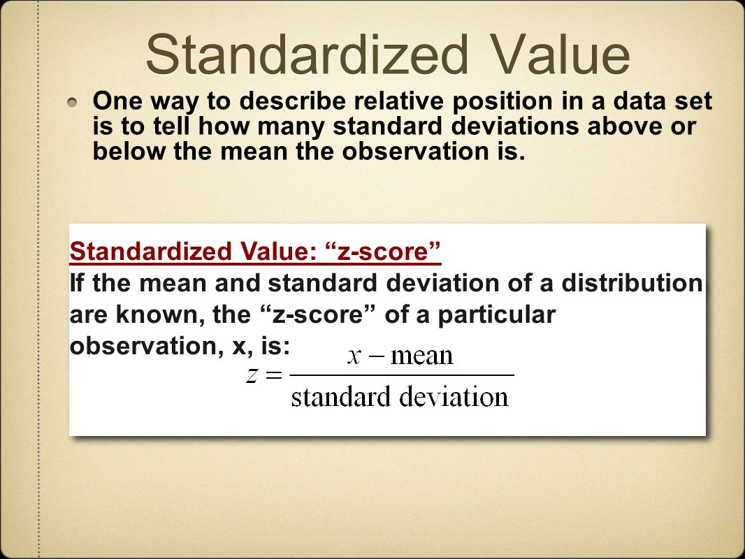 Standardized Value One way to describe relative position in a data set is to tell how many standard deviations above or below the mean the observation is.