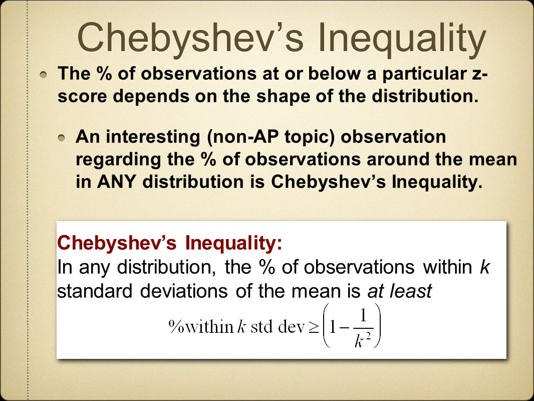 Chebyshevs Inequality The % of observations at or below a particular z- score depends on the shape of the distribution.