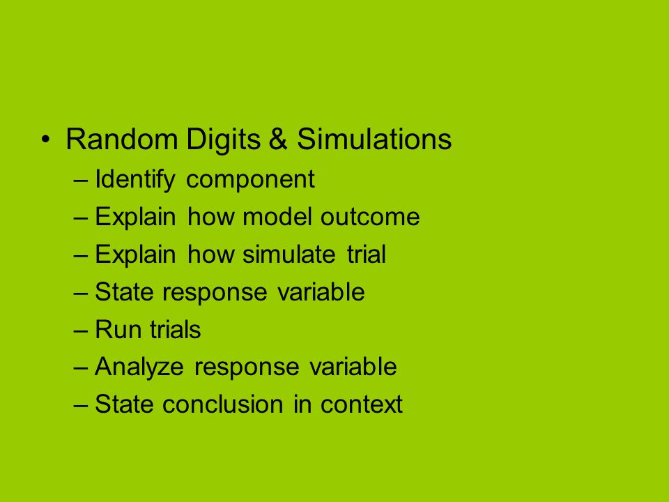 Random Digits & Simulations –Identify component –Explain how model outcome –Explain how simulate trial –State response variable –Run trials –Analyze response variable –State conclusion in context
