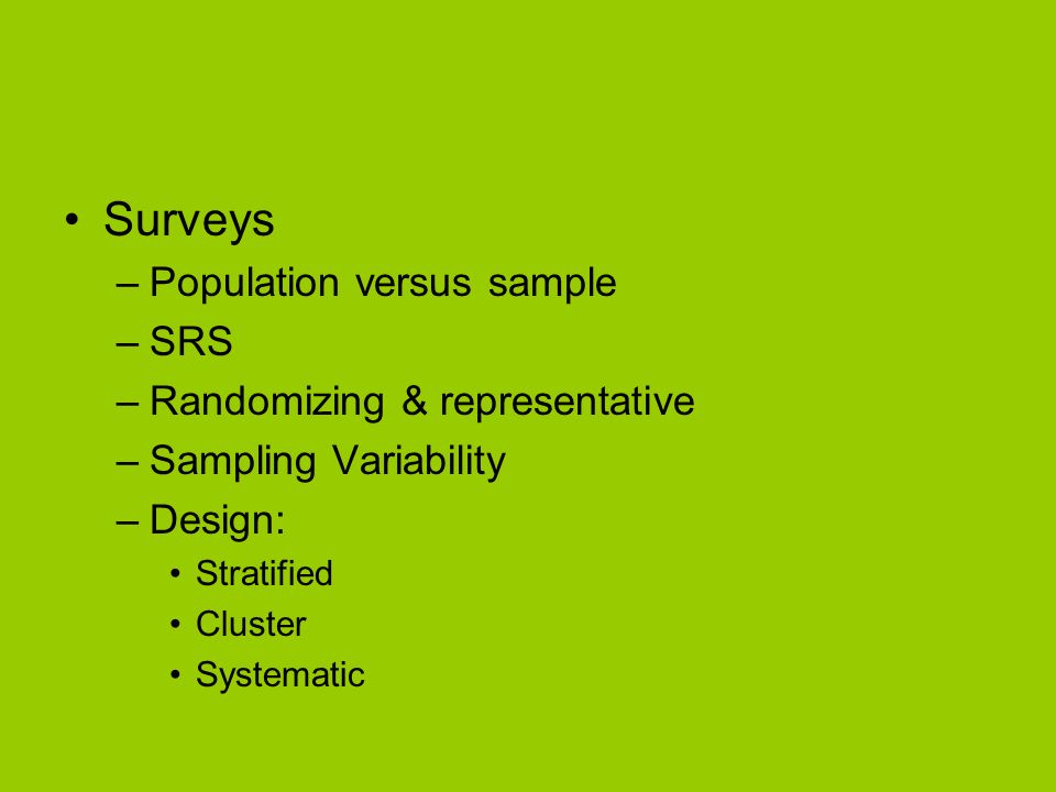 Surveys –Population versus sample –SRS –Randomizing & representative –Sampling Variability –Design: Stratified Cluster Systematic