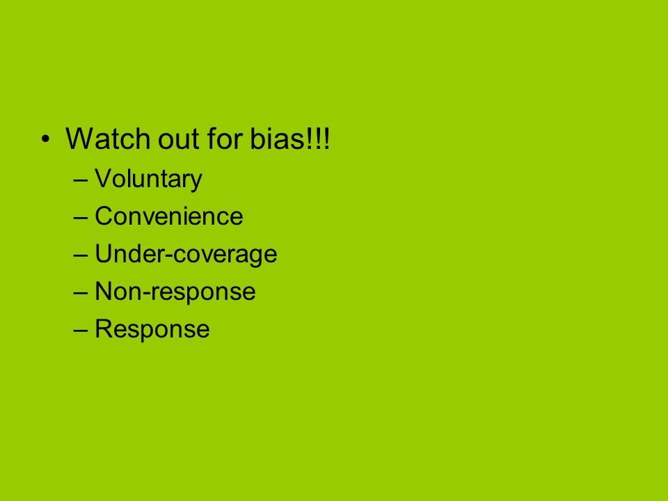 Watch out for bias!!! –Voluntary –Convenience –Under-coverage –Non-response –Response