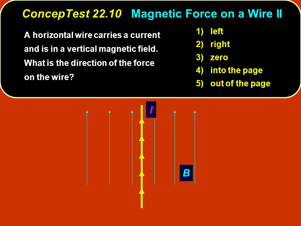 B I 1) left 2) right 3) zero 4) into the page 5) out of the page ConcepTest 22.10 Magnetic Force on a Wire II A horizontal wire carries a current and is in a vertical magnetic field.