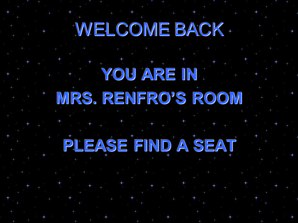 WELCOME BACK YOU ARE IN MRS. RENFROS ROOM PLEASE FIND A SEAT