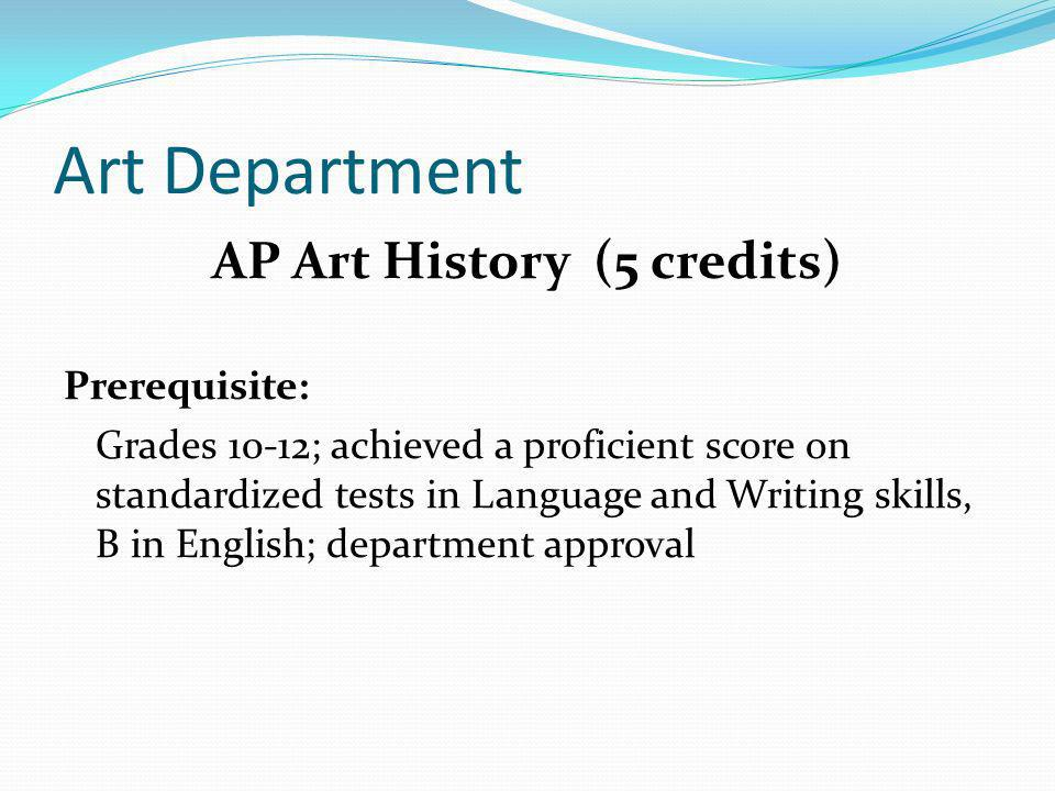 Art Department AP Art History (5 credits) Prerequisite: Grades 10-12; achieved a proficient score on standardized tests in Language and Writing skills, B in English; department approval