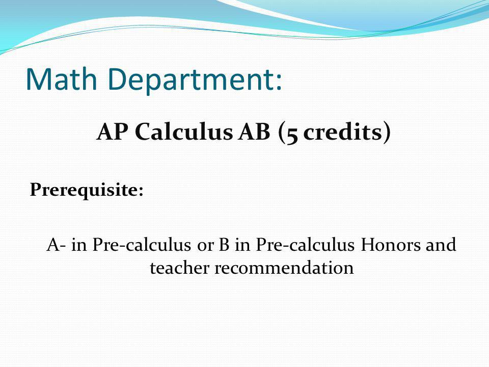 Math Department: AP Calculus AB (5 credits) Prerequisite: A- in Pre-calculus or B in Pre-calculus Honors and teacher recommendation