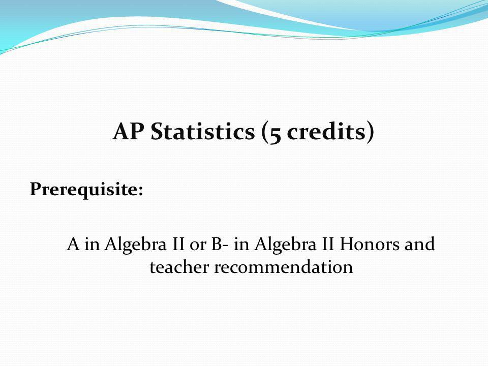 AP Statistics (5 credits) Prerequisite: A in Algebra II or B- in Algebra II Honors and teacher recommendation