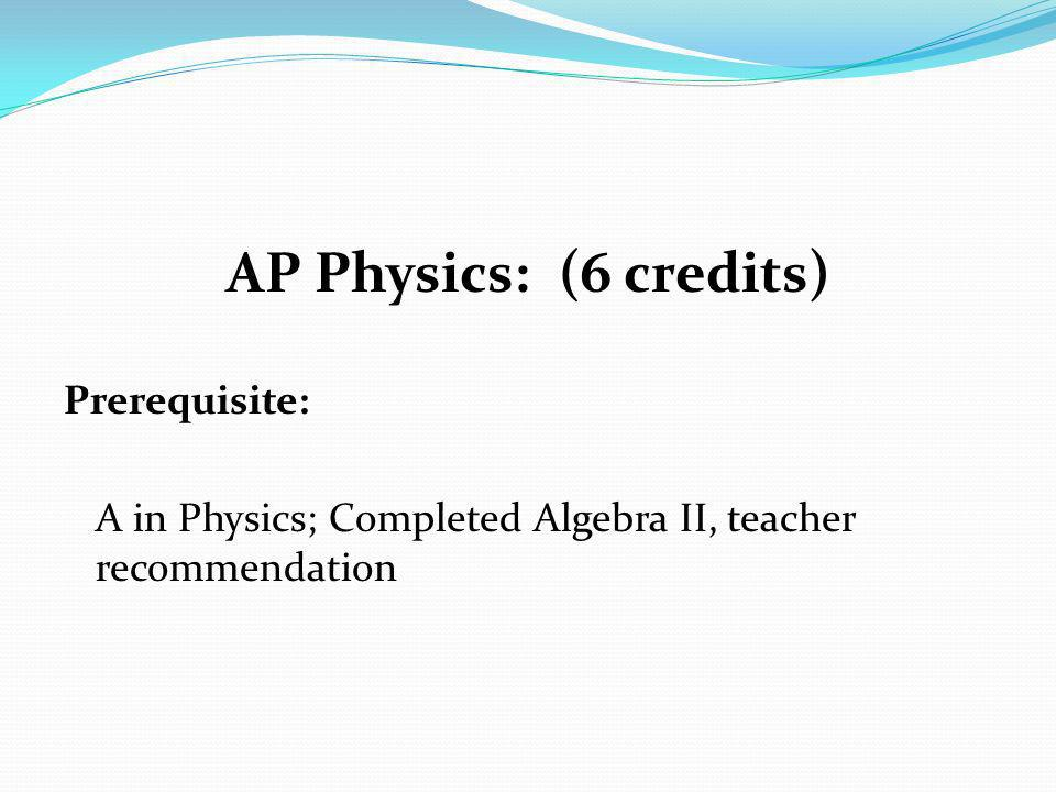 AP Physics: (6 credits) Prerequisite: A in Physics; Completed Algebra II, teacher recommendation