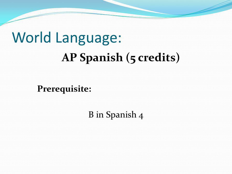 World Language: AP Spanish (5 credits) Prerequisite: B in Spanish 4