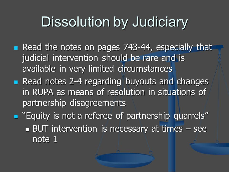 Dissolution by Judiciary Read the notes on pages 743-44, especially that judicial intervention should be rare and is available in very limited circumstances Read the notes on pages 743-44, especially that judicial intervention should be rare and is available in very limited circumstances Read notes 2-4 regarding buyouts and changes in RUPA as means of resolution in situations of partnership disagreements Read notes 2-4 regarding buyouts and changes in RUPA as means of resolution in situations of partnership disagreements Equity is not a referee of partnership quarrels Equity is not a referee of partnership quarrels BUT intervention is necessary at times – see note 1 BUT intervention is necessary at times – see note 1