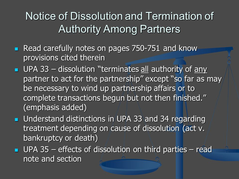 Notice of Dissolution and Termination of Authority Among Partners Read carefully notes on pages 750-751 and know provisions cited therein Read carefully notes on pages 750-751 and know provisions cited therein UPA 33 – dissolution terminates all authority of any partner to act for the partnership except so far as may be necessary to wind up partnership affairs or to complete transactions begun but not then finished.