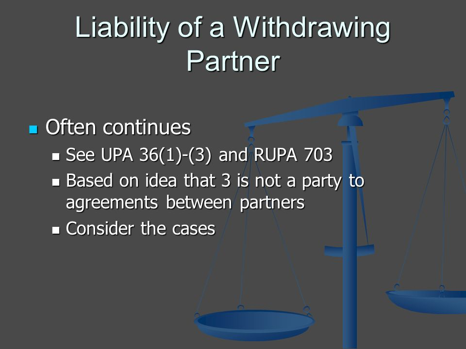 Liability of a Withdrawing Partner Often continues Often continues See UPA 36(1)-(3) and RUPA 703 See UPA 36(1)-(3) and RUPA 703 Based on idea that 3 is not a party to agreements between partners Based on idea that 3 is not a party to agreements between partners Consider the cases Consider the cases