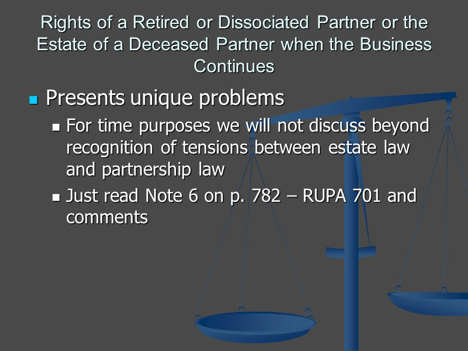 Rights of a Retired or Dissociated Partner or the Estate of a Deceased Partner when the Business Continues Presents unique problems Presents unique problems For time purposes we will not discuss beyond recognition of tensions between estate law and partnership law For time purposes we will not discuss beyond recognition of tensions between estate law and partnership law Just read Note 6 on p.