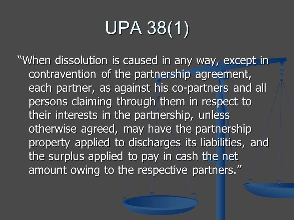 UPA 38(1) When dissolution is caused in any way, except in contravention of the partnership agreement, each partner, as against his co-partners and all persons claiming through them in respect to their interests in the partnership, unless otherwise agreed, may have the partnership property applied to discharges its liabilities, and the surplus applied to pay in cash the net amount owing to the respective partners.