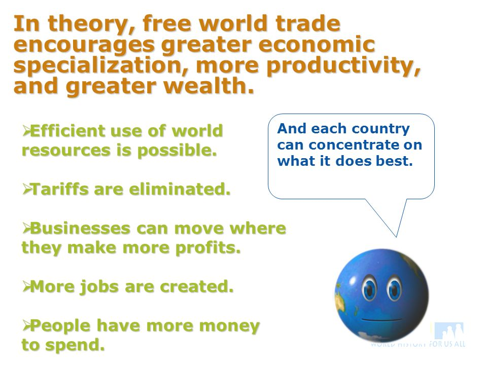 In theory, free world trade encourages greater economic specialization, more productivity, and greater wealth.
