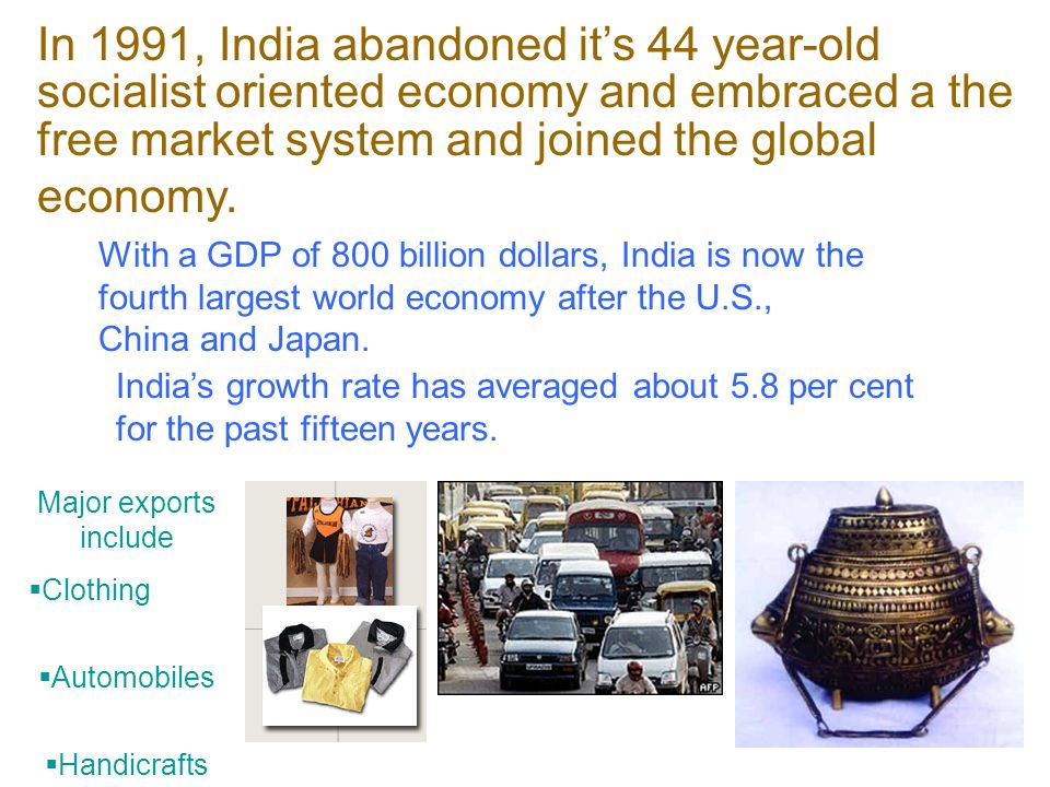 In 1991, India abandoned its 44 year-old socialist oriented economy and embraced a the free market system and joined the global economy.