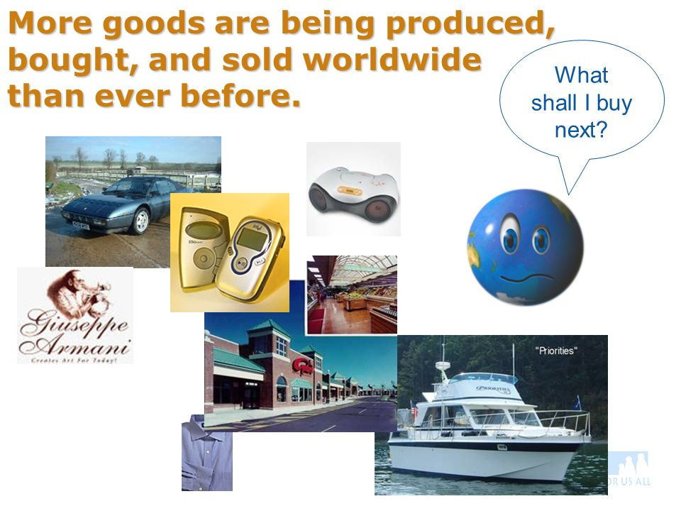 More goods are being produced, bought, and sold worldwide than ever before. What shall I buy next