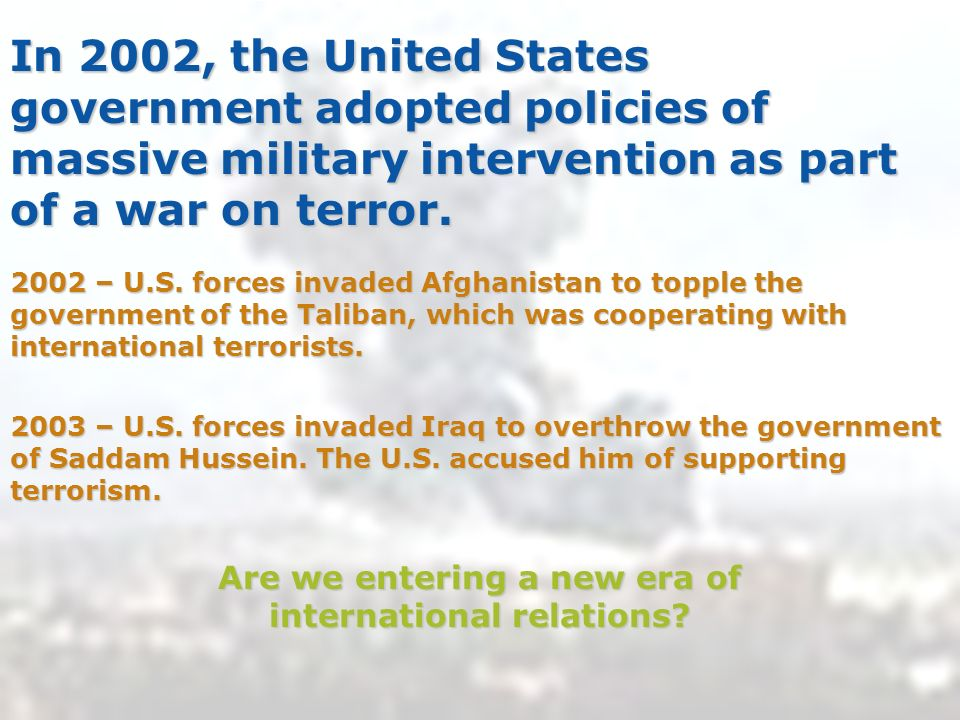 In 2002, the United States government adopted policies of massive military intervention as part of a war on terror.